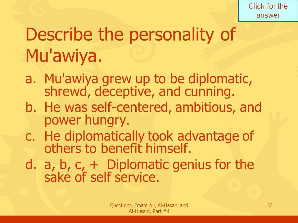 Click for the answer Questions, Imam Ali, Al-Hasan, and Al-Husain, Part #4 33 Explain the characteristics of Umayya clan.