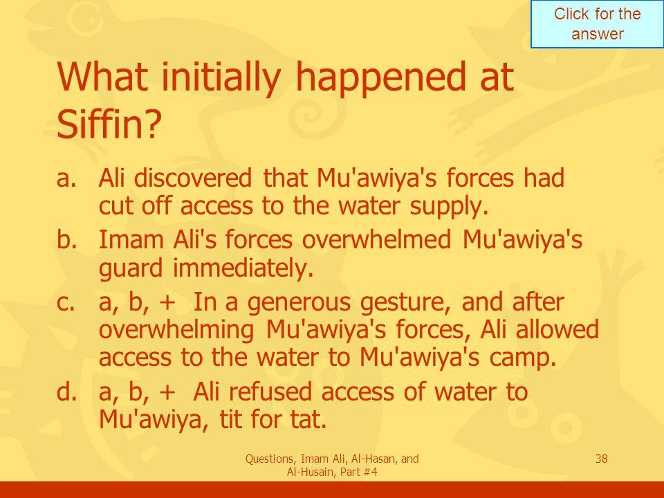 Click for the answer Questions, Imam Ali, Al-Hasan, and Al-Husain, Part #4 39 Describe the battle of Siffin.