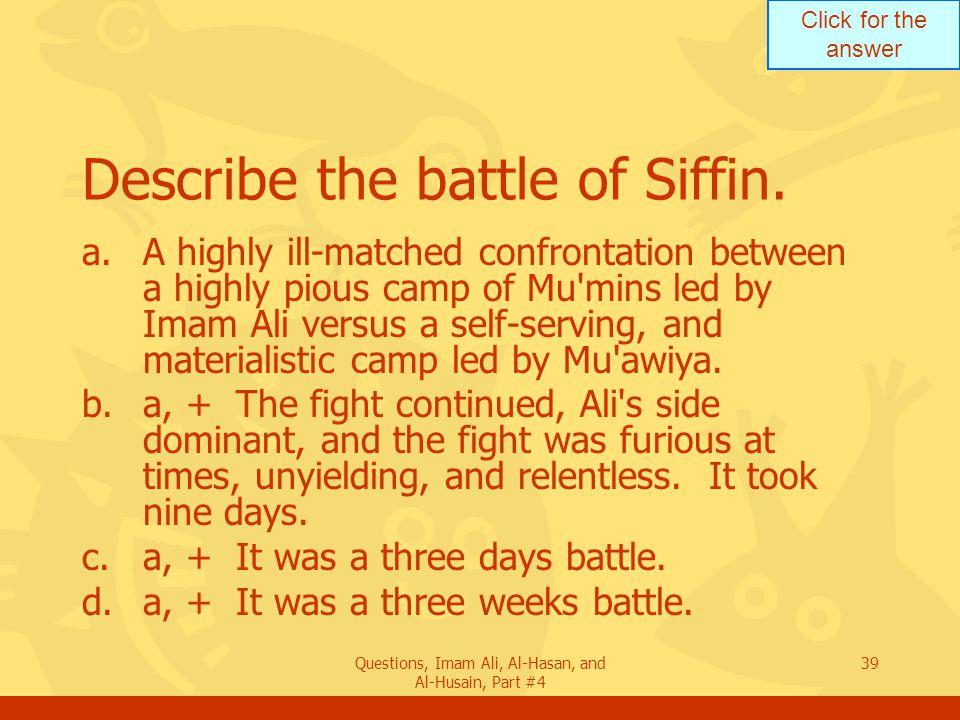 Click for the answer Questions, Imam Ali, Al-Hasan, and Al-Husain, Part #4 40 Describe the battle of Siffin.