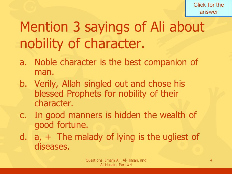 Click for the answer Questions, Imam Ali, Al-Hasan, and Al-Husain, Part #4 5 Mention a saying of Ali about good will.