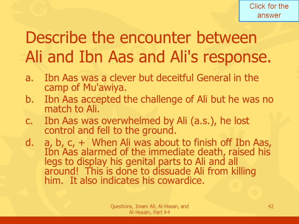 Click for the answer Questions, Imam Ali, Al-Hasan, and Al-Husain, Part #4 43 Why did Ibn Aas expose his genitals as he was to be killed by Ali.