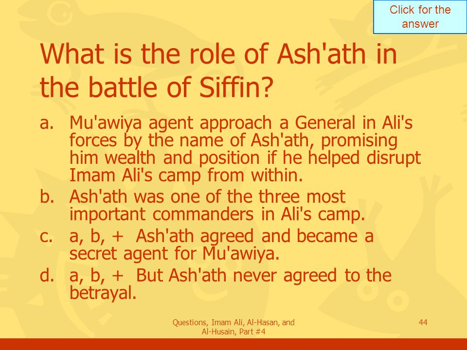 Click for the answer Questions, Imam Ali, Al-Hasan, and Al-Husain, Part #4 45 What is the relation of Ash ath to Imam Ali.