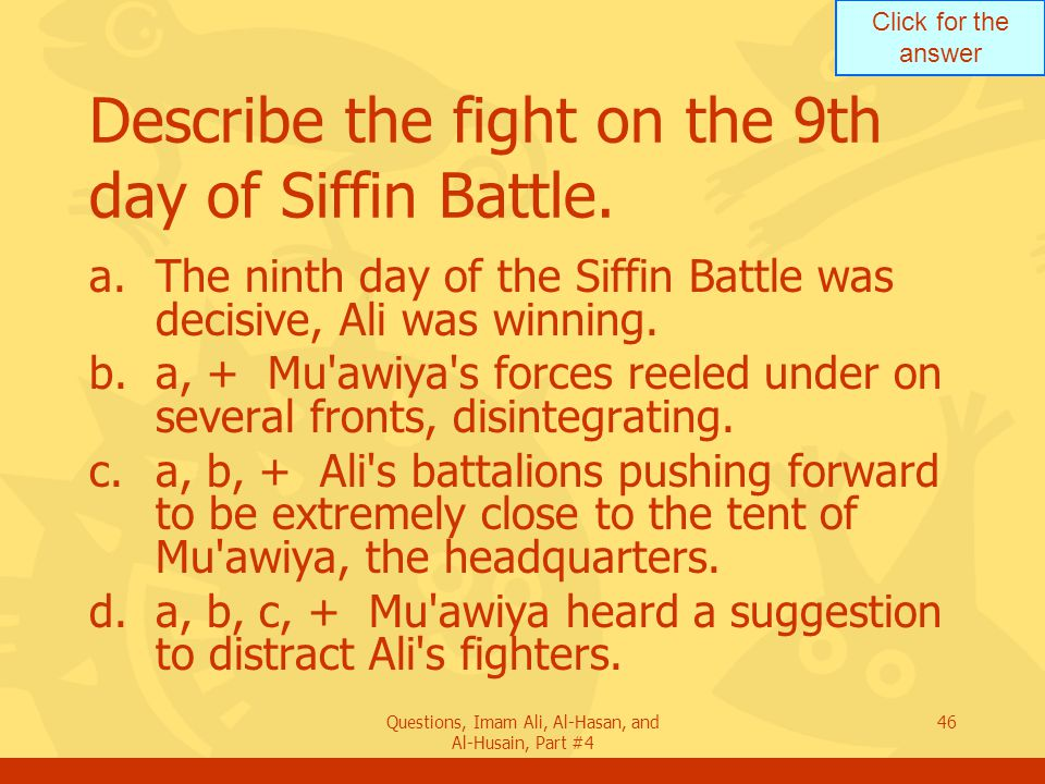 Click for the answer Questions, Imam Ali, Al-Hasan, and Al-Husain, Part #4 47 What was Mu awiya s intent when his forces were near complete defeat.