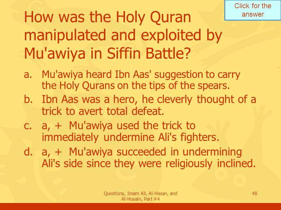 Click for the answer Questions, Imam Ali, Al-Hasan, and Al-Husain, Part #4 49 What was the immediate effect on Ali s side upon seeing 500 Qurans on tip of spears.