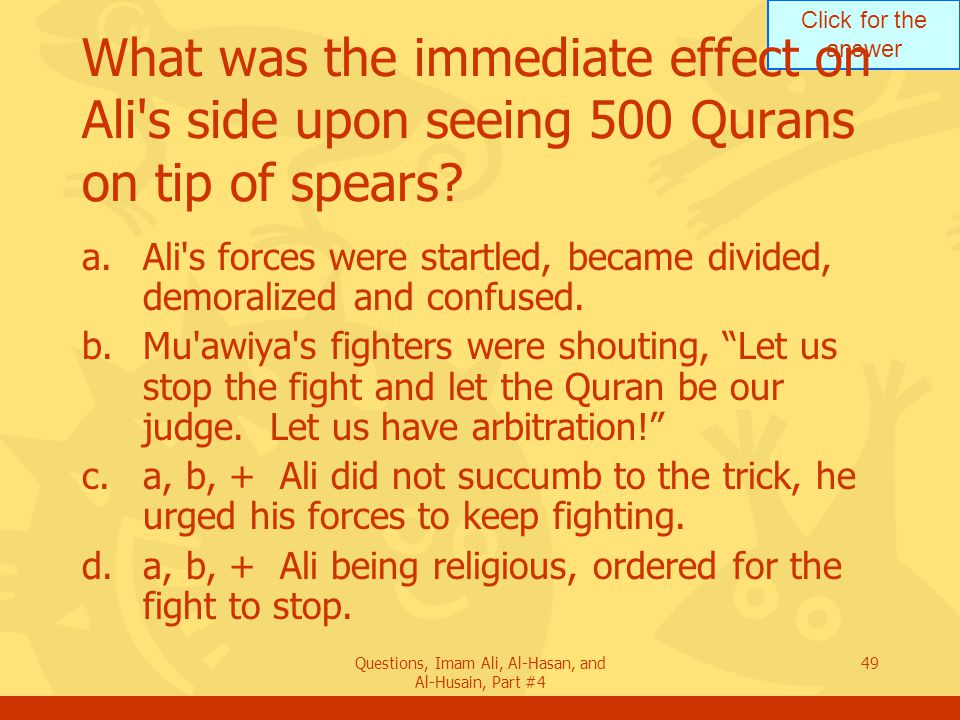 Click for the answer Questions, Imam Ali, Al-Hasan, and Al-Husain, Part #4 50 Who forced Ali to stop the fight in Siffin Battle.