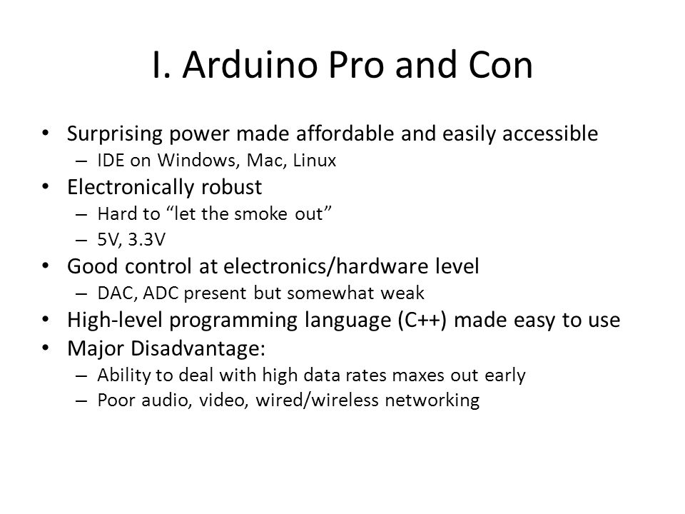 """I. Arduino Pro and Con Surprising power made affordable and easily accessible – IDE on Windows, Mac, Linux Electronically robust – Hard to """"let the sm"""