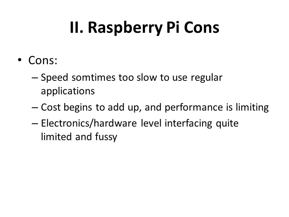 II. Raspberry Pi Cons Cons: – Speed somtimes too slow to use regular applications – Cost begins to add up, and performance is limiting – Electronics/h