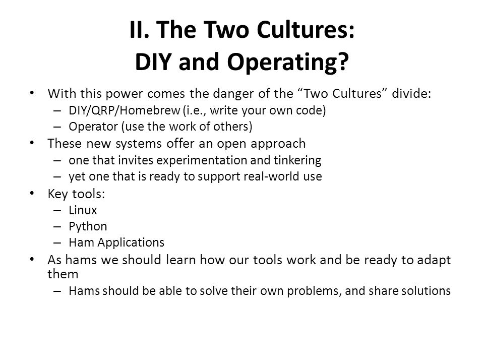 """II. The Two Cultures: DIY and Operating? With this power comes the danger of the """"Two Cultures"""" divide: – DIY/QRP/Homebrew (i.e., write your own code)"""