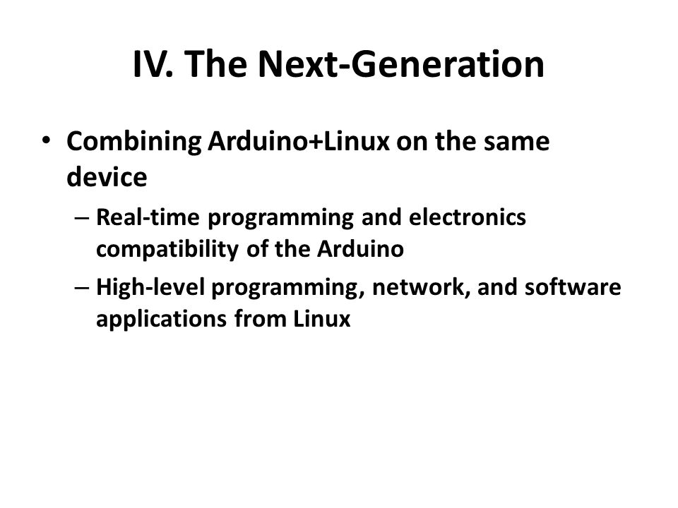IV. The Next-Generation Combining Arduino+Linux on the same device – Real-time programming and electronics compatibility of the Arduino – High-level p