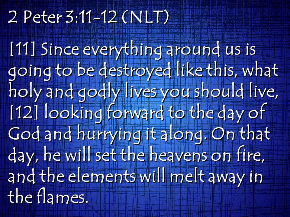 2 Peter 3:11-12 (NLT) [11] Since everything around us is going to be destroyed like this, what holy and godly lives you should live, [12] looking forward to the day of God and hurrying it along.