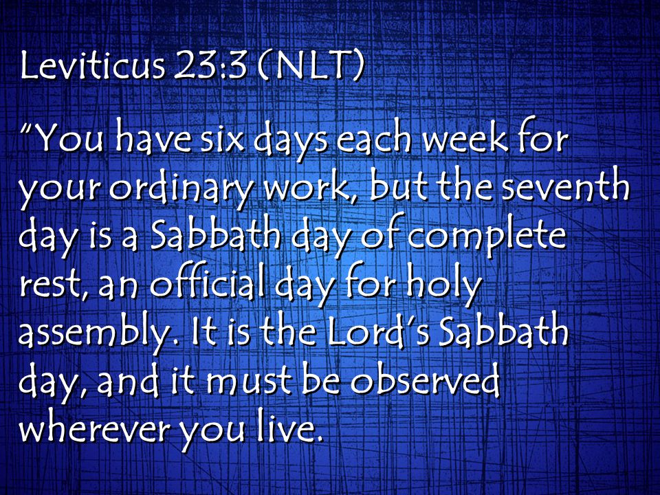Leviticus 23:3 (NLT) You have six days each week for your ordinary work, but the seventh day is a Sabbath day of complete rest, an official day for holy assembly.