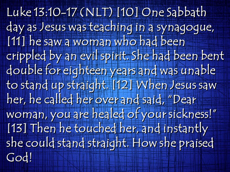 Luke 13:10-17 (NLT) [10] One Sabbath day as Jesus was teaching in a synagogue, [11] he saw a woman who had been crippled by an evil spirit.
