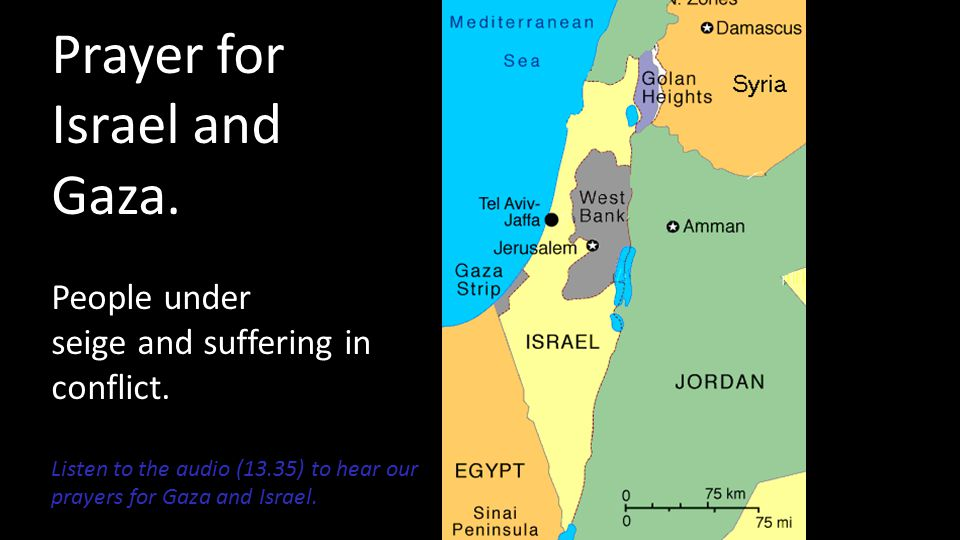 Prayer for Israel and Gaza. People under seige and suffering in conflict. Listen to the audio (13.35) to hear our prayers for Gaza and Israel.