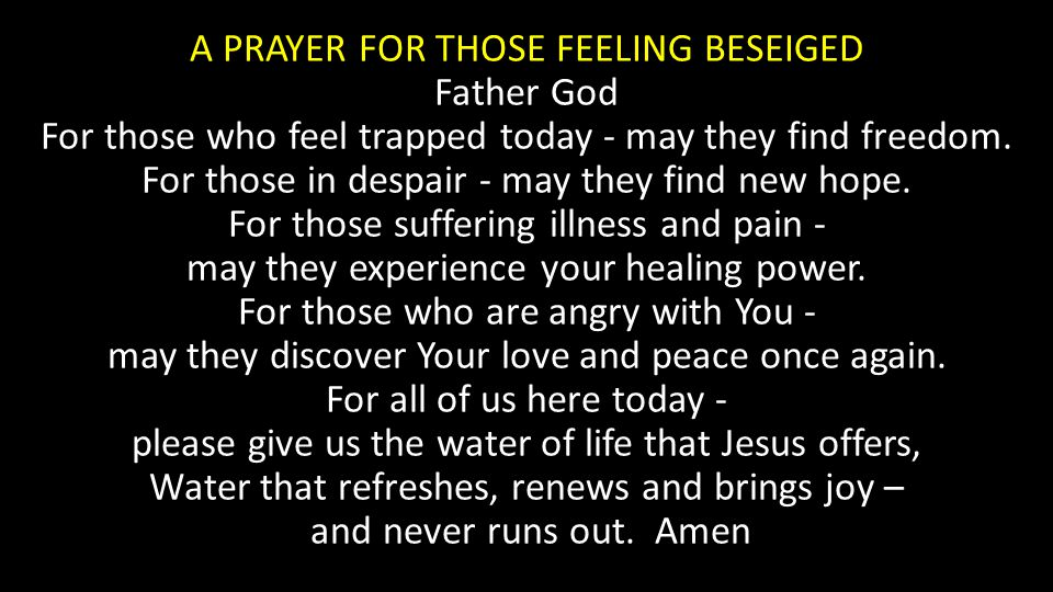 A PRAYER FOR THOSE FEELING BESEIGED Father God For those who feel trapped today - may they find freedom. For those in despair - may they find new hope