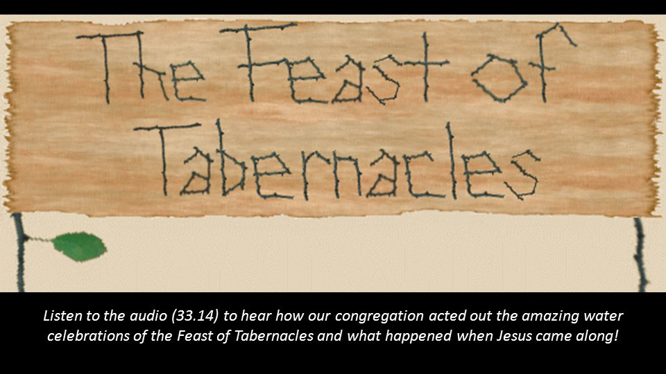 Listen to the audio (33.14) to hear how our congregation acted out the amazing water celebrations of the Feast of Tabernacles and what happened when J