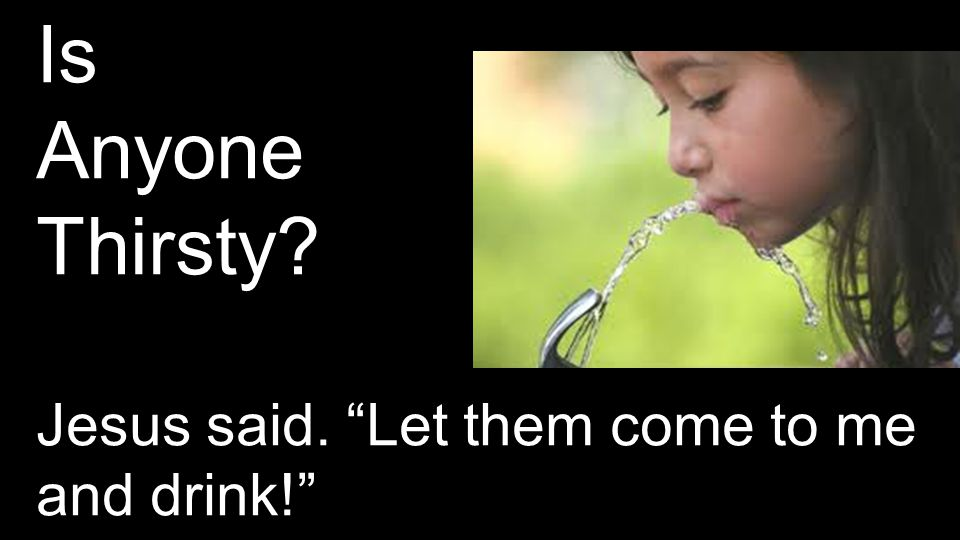 "Is Anyone Thirsty? Jesus said. ""Let them come to me and drink!"""