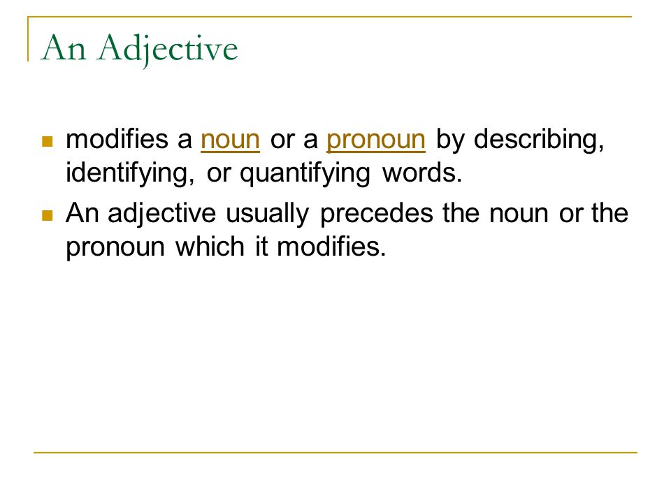An Adjective modifies a noun or a pronoun by describing, identifying, or quantifying words.nounpronoun An adjective usually precedes the noun or the p