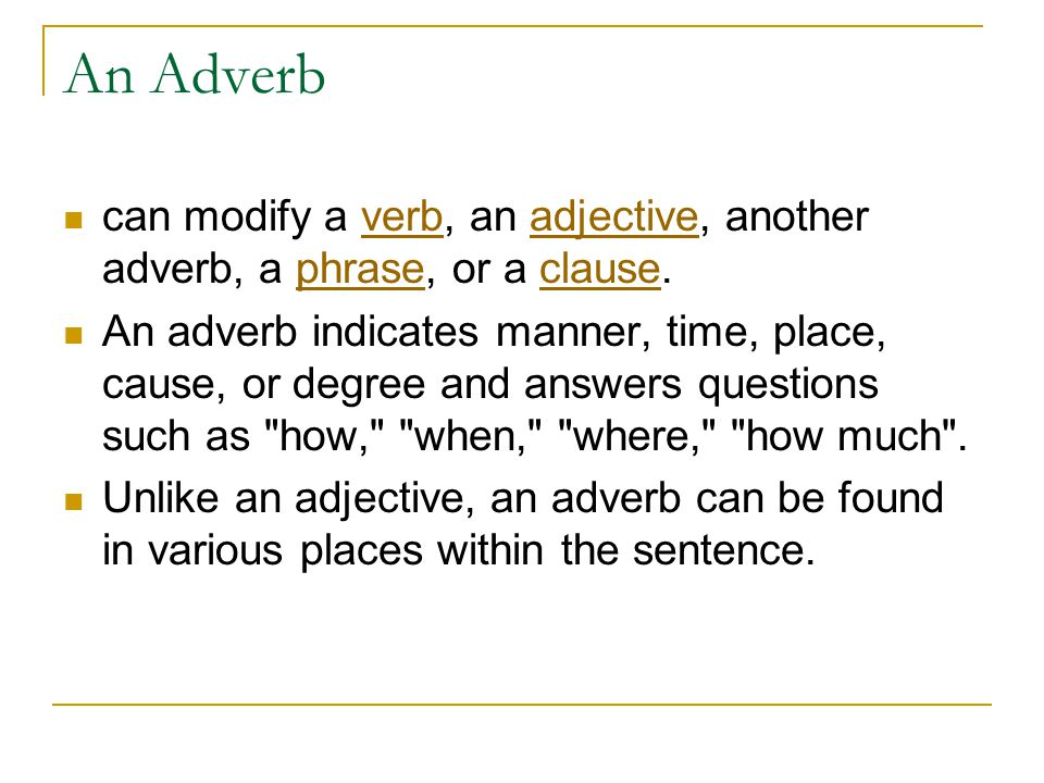 An Adverb can modify a verb, an adjective, another adverb, a phrase, or a clause.verbadjectivephraseclause An adverb indicates manner, time, place, ca