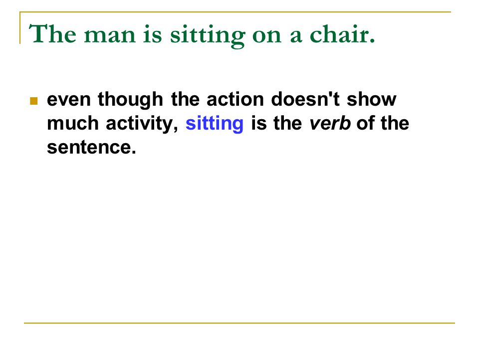 The man is sitting on a chair. even though the action doesn't show much activity, sitting is the verb of the sentence.