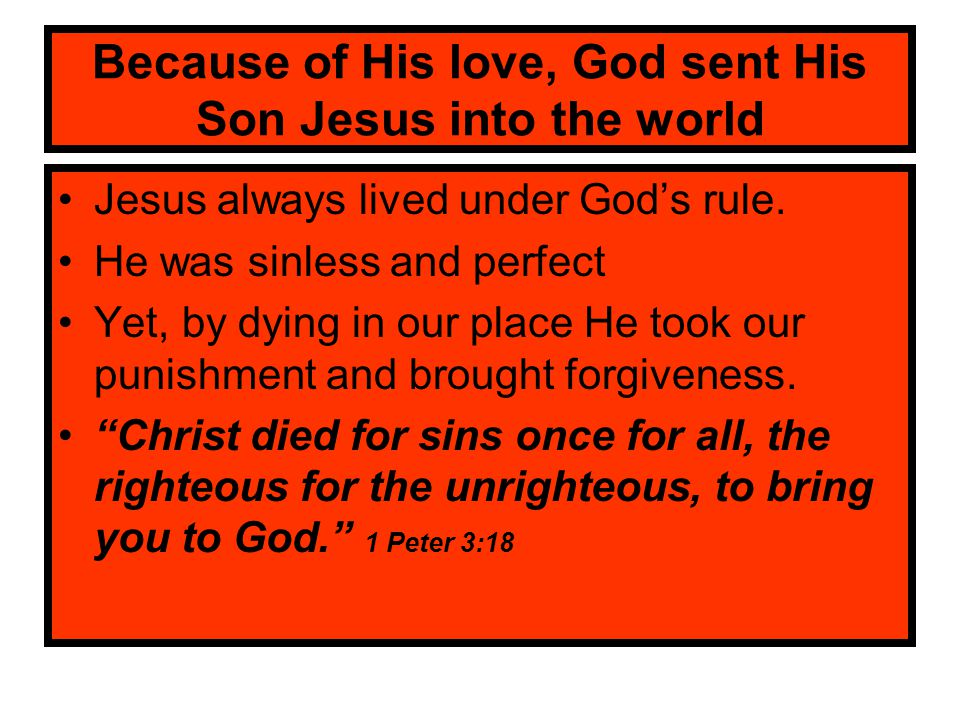 Because of His love, God sent His Son Jesus into the world Jesus always lived under God's rule. He was sinless and perfect Yet, by dying in our place