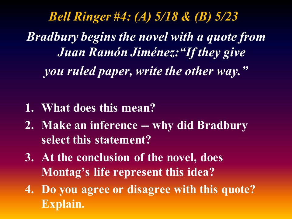 """Bell Ringer #4: (A) 5/18 & (B) 5/23 Bradbury begins the novel with a quote from Juan Ramón Jiménez:""""If they give you ruled paper, write the other way."""