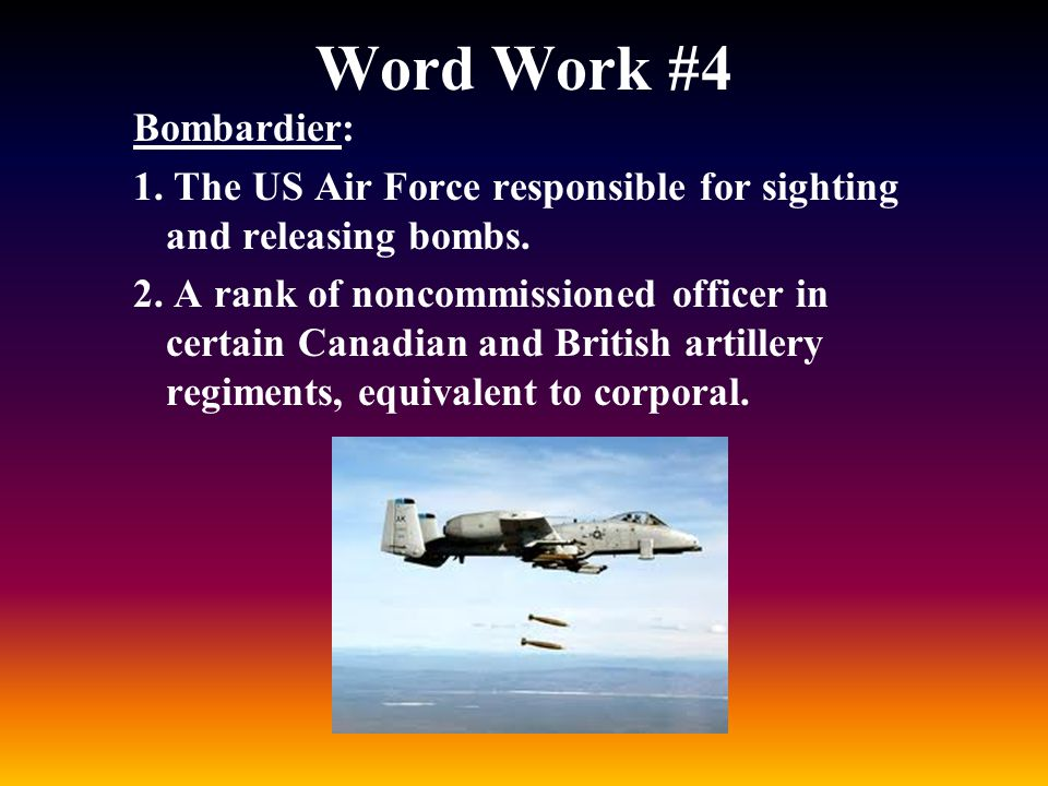 Word Work #4 Bombardier: 1. The US Air Force responsible for sighting and releasing bombs. 2. A rank of noncommissioned officer in certain Canadian an