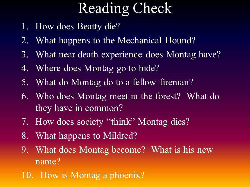 Reading Check 1.How does Beatty die? 2.What happens to the Mechanical Hound? 3.What near death experience does Montag have? 4.Where does Montag go to