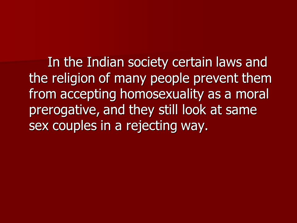 In the Indian society certain laws and the religion of many people prevent them from accepting homosexuality as a moral prerogative, and they still look at same sex couples in a rejecting way.
