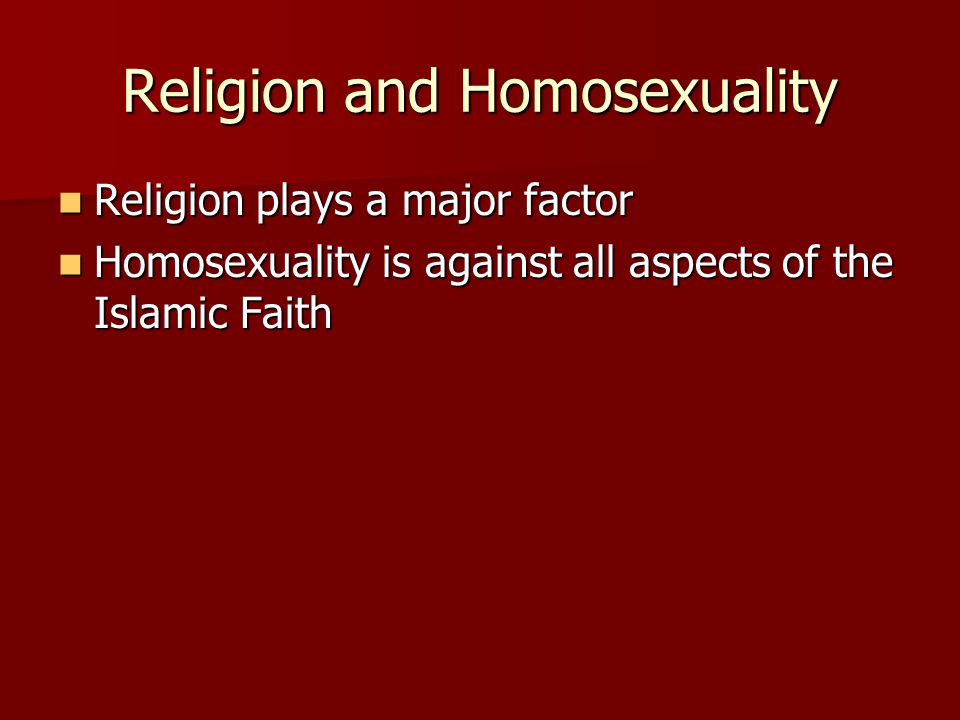 Religion and Homosexuality Religion plays a major factor Religion plays a major factor Homosexuality is against all aspects of the Islamic Faith Homosexuality is against all aspects of the Islamic Faith