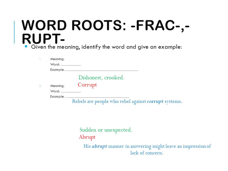 WORD ROOTS: -FRAC-,- RUPT- Given the meaning, identify the word and give an example: 1.Meaning: Word:....................... Example:.................
