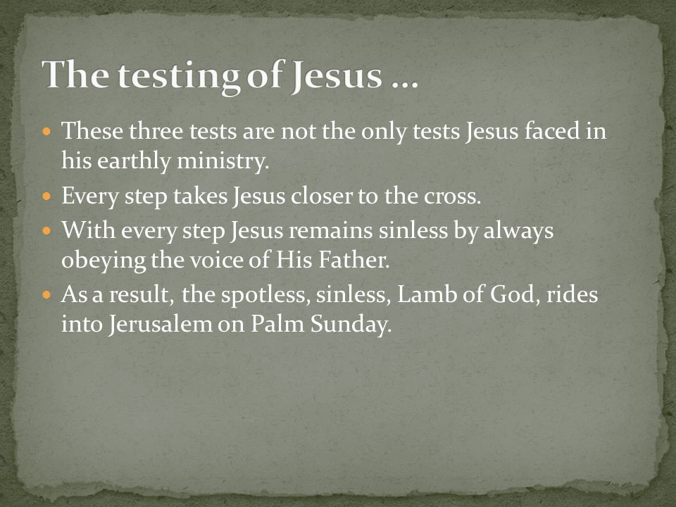 These three tests are not the only tests Jesus faced in his earthly ministry. Every step takes Jesus closer to the cross. With every step Jesus remain