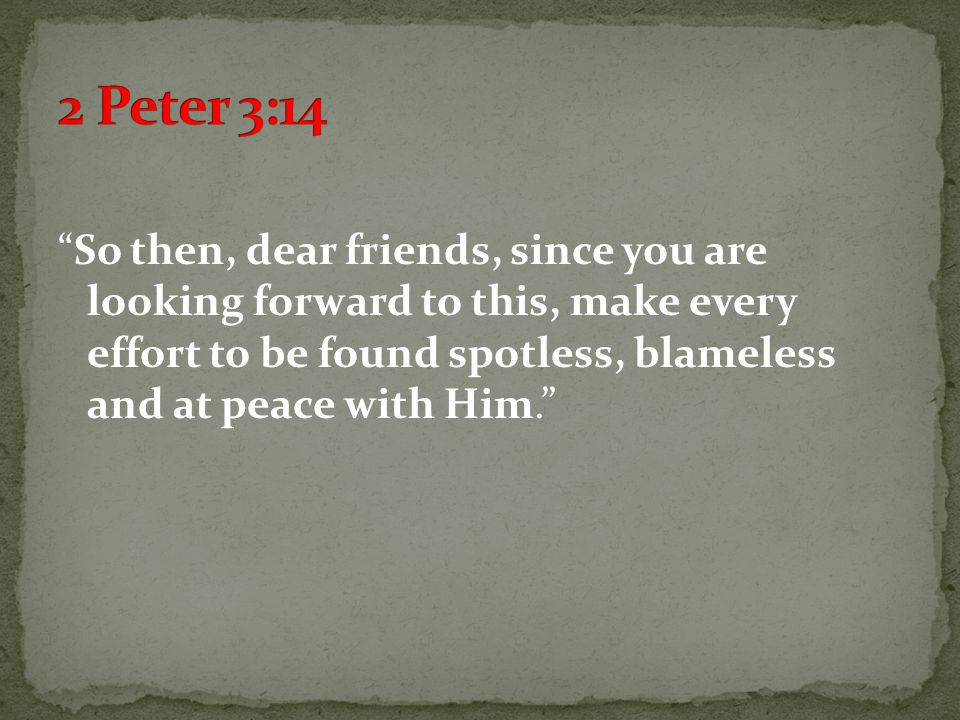 So then, dear friends, since you are looking forward to this, make every effort to be found spotless, blameless and at peace with Him.