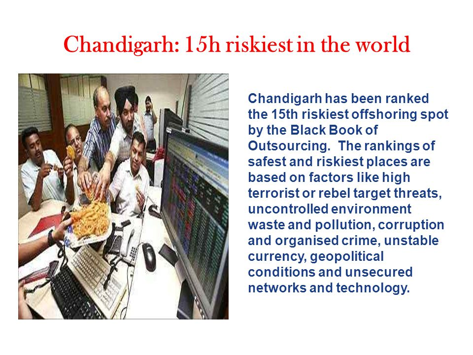 Chandigarh: 15h riskiest in the world Chandigarh has been ranked the 15th riskiest offshoring spot by the Black Book of Outsourcing.