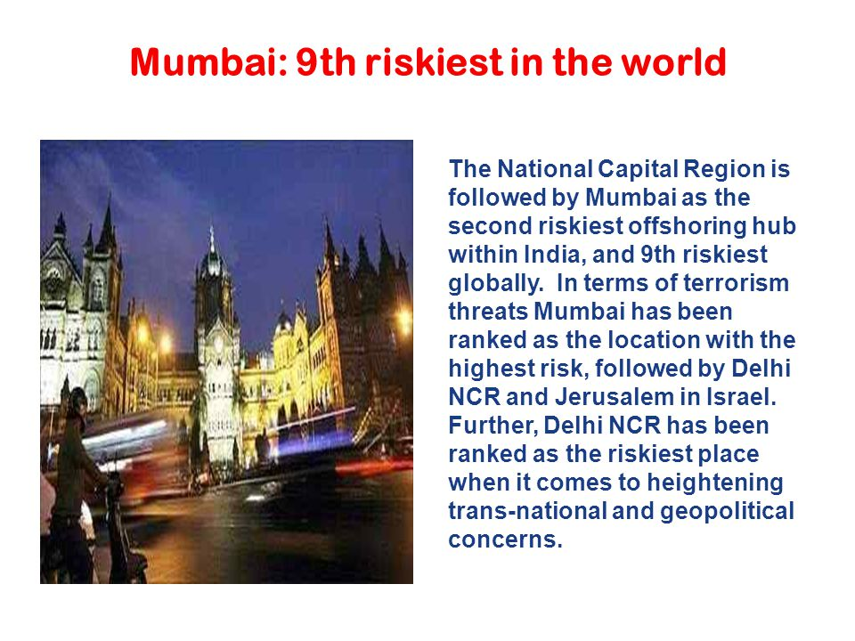 Mumbai: 9th riskiest in the world The National Capital Region is followed by Mumbai as the second riskiest offshoring hub within India, and 9th riskie