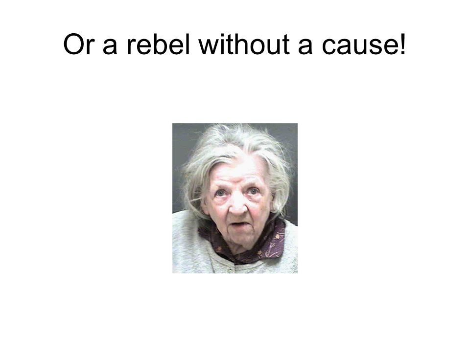 Or a rebel without a cause!