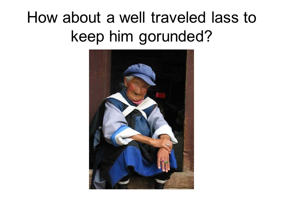 How about a well traveled lass to keep him gorunded?