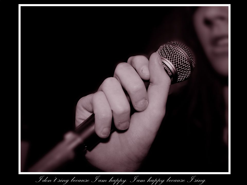 I don't sing because I am happy. I am happy because I sing.