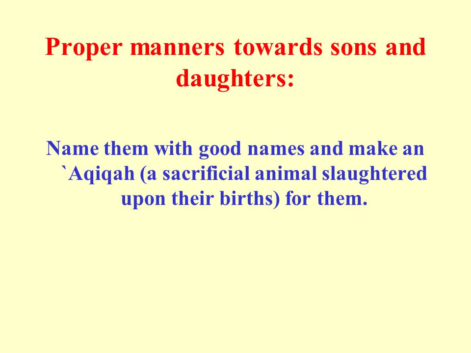 Proper manners towards sons and daughters: Name them with good names and make an `Aqiqah (a sacrificial animal slaughtered upon their births) for them.