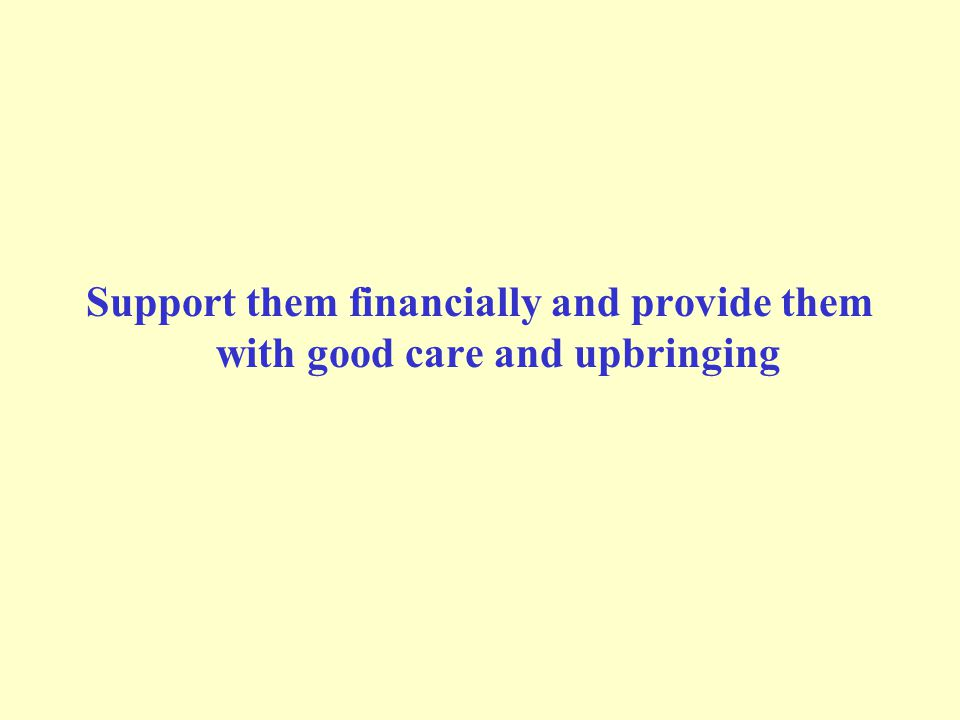 Support them financially and provide them with good care and upbringing