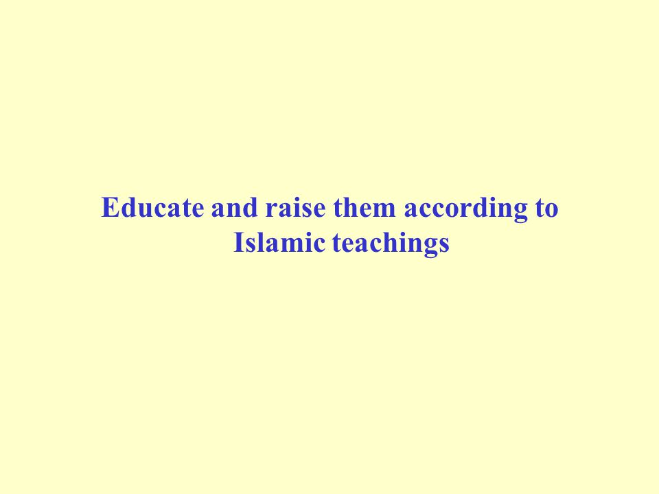 Educate and raise them according to Islamic teachings
