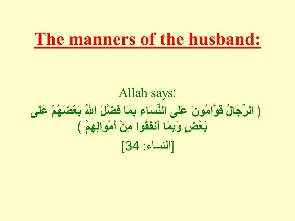 The manners of the husband: Allah says: ﴿ الرِّجَالُ قَوَّامُونَ عَلَى النِّسَاءِ بِمَا فَضَّلَ اللهُ بَعْضَهُمْ عَلَى بَعْضٍ وَبِمَا أَنفَقُوا مِنْ أَمْوَالِهِمْ ﴾ [ النساء : 34]