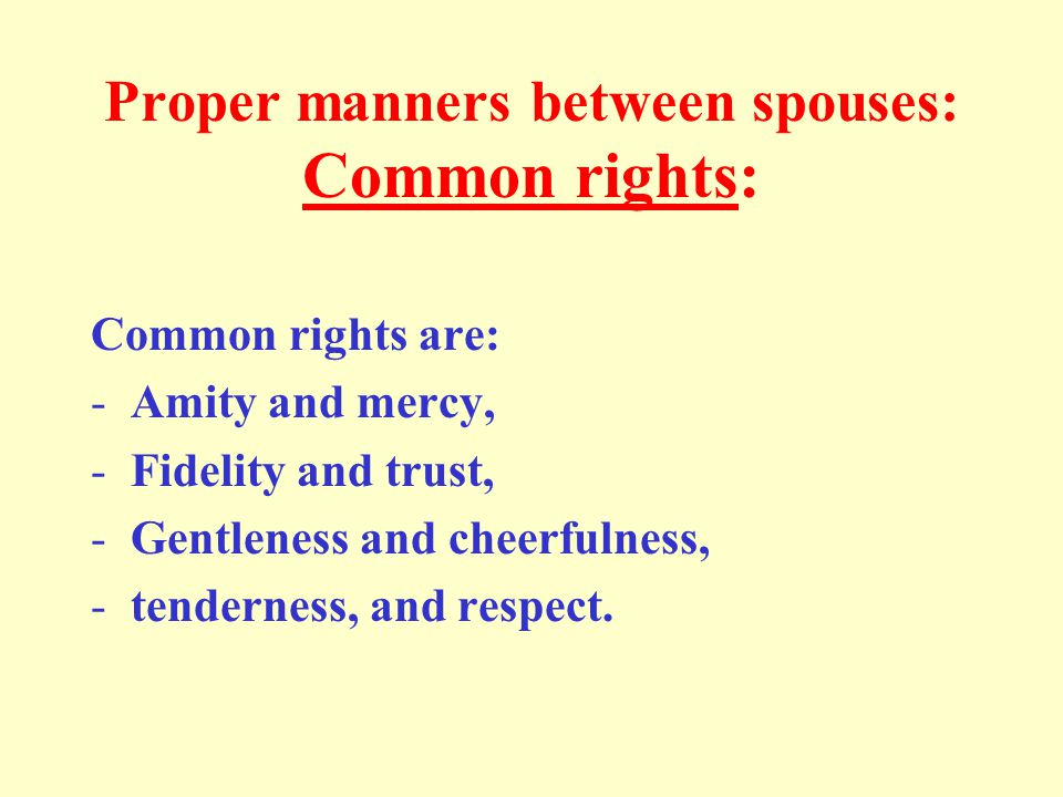 Proper manners between spouses: Common rights: Common rights are: -Amity and mercy, -Fidelity and trust, -Gentleness and cheerfulness, -tenderness, and respect.