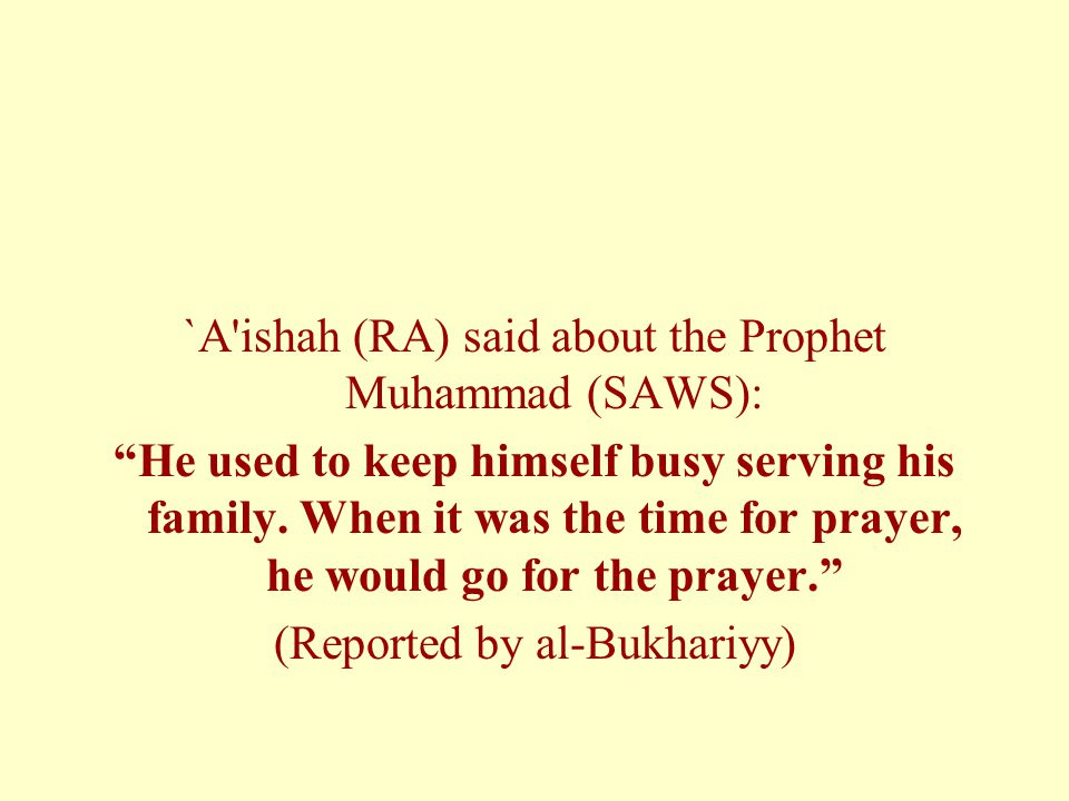 `A ishah (RA) said about the Prophet Muhammad (SAWS): He used to keep himself busy serving his family.