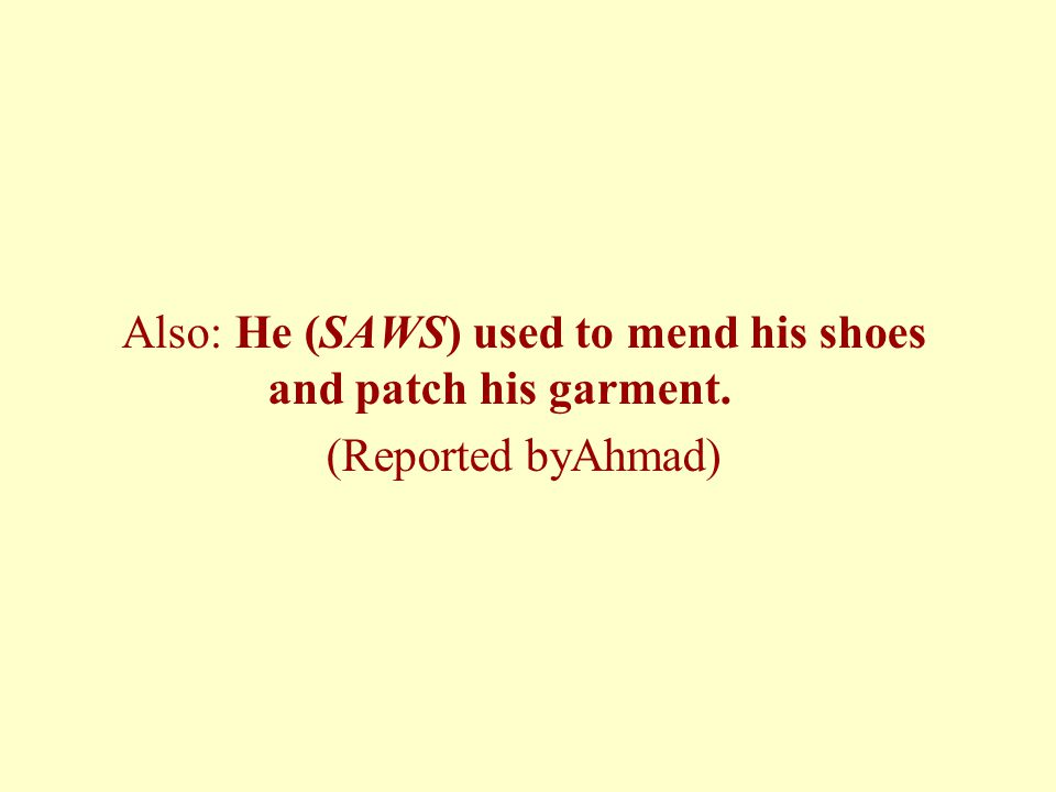 Also: He (SAWS) used to mend his shoes and patch his garment. (Reported byAhmad)