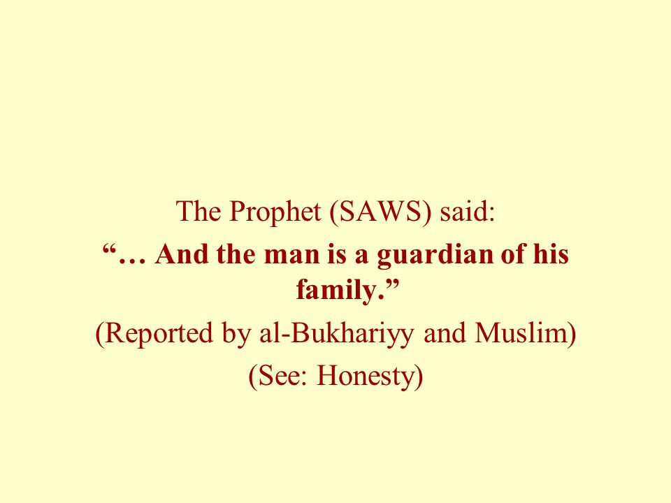 The Prophet (SAWS) said: … And the man is a guardian of his family. (Reported by al-Bukhariyy and Muslim) (See: Honesty)