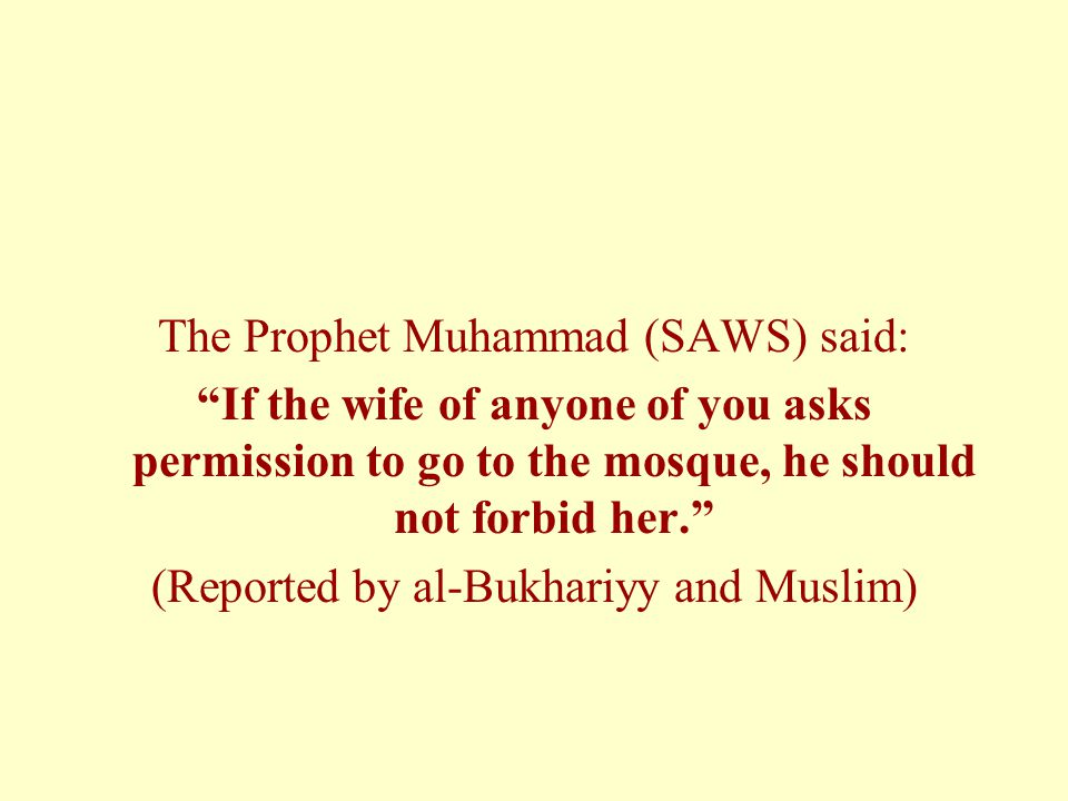 The Prophet Muhammad (SAWS) said: If the wife of anyone of you asks permission to go to the mosque, he should not forbid her. (Reported by al-Bukhariyy and Muslim)