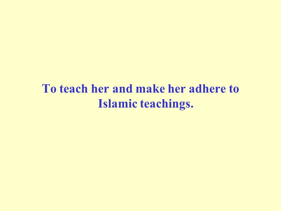 To teach her and make her adhere to Islamic teachings.