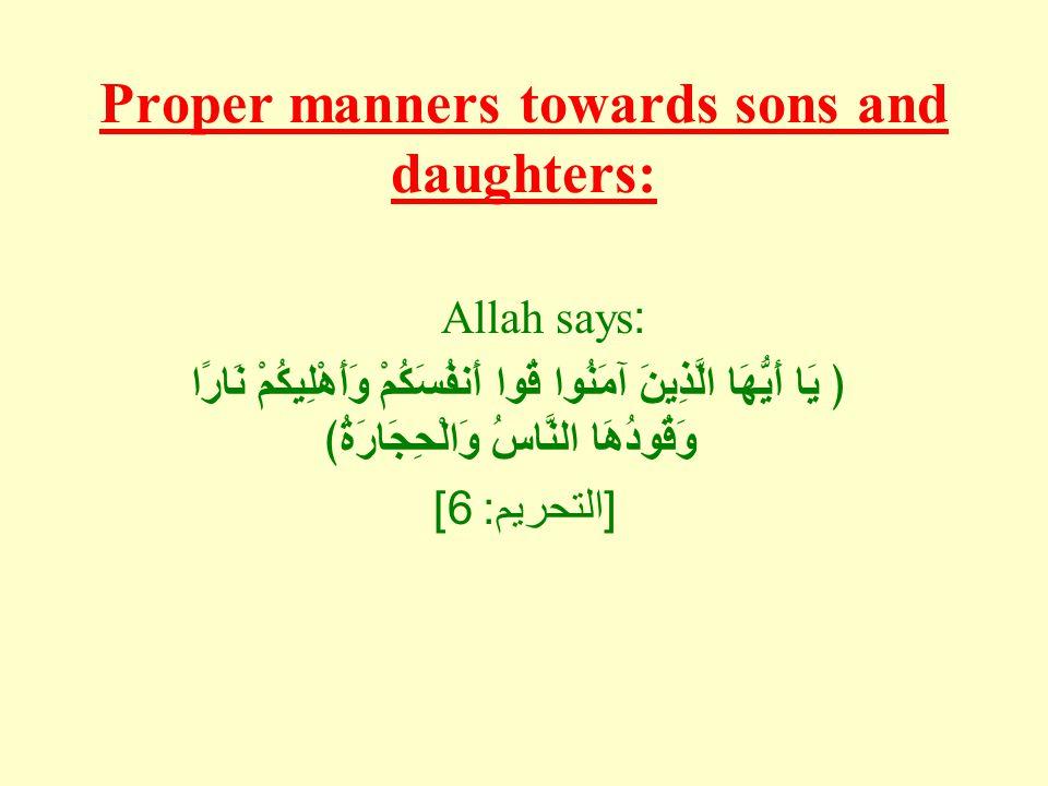 Proper manners towards sons and daughters: Allah says: ﴿ يَا أَيُّهَا الَّذِينَ آمَنُوا قُوا أَنفُسَكُمْ وَأَهْلِيكُمْ نَارًا وَقُودُهَا النَّاسُ وَالْحِجَارَةُ﴾ [ التحريم : 6]