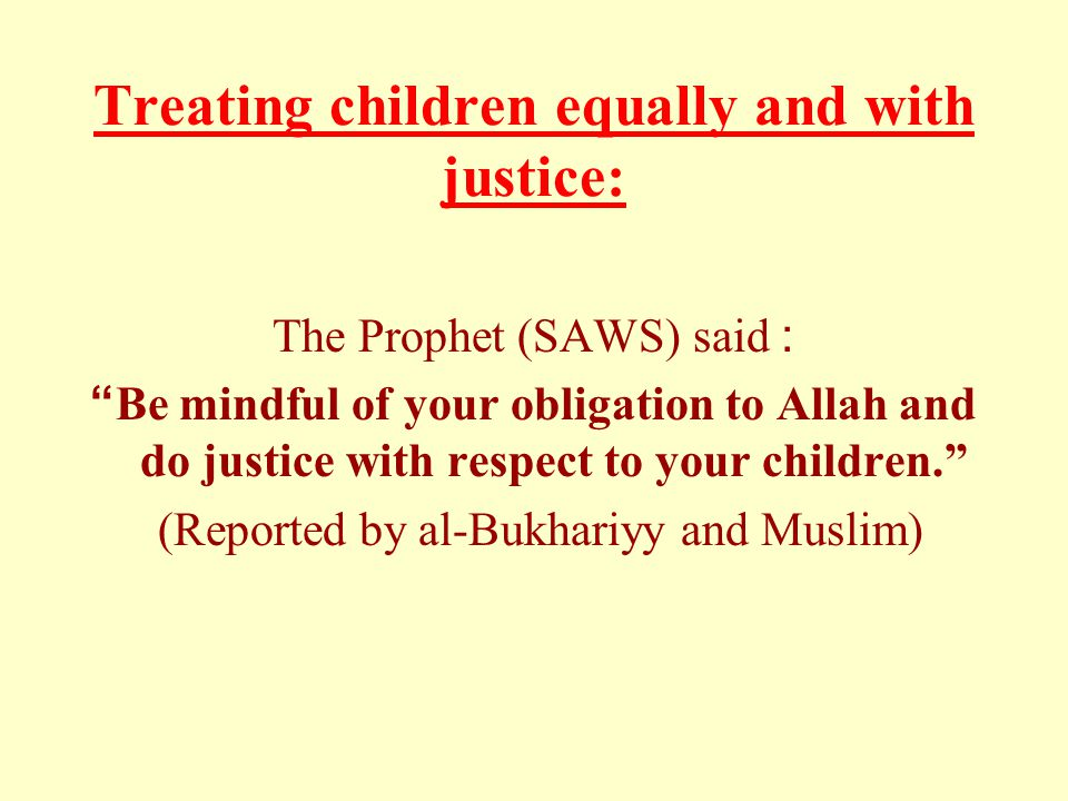 Treating children equally and with justice: The Prophet (SAWS) said: Be mindful of your obligation to Allah and do justice with respect to your children. (Reported by al-Bukhariyy and Muslim)