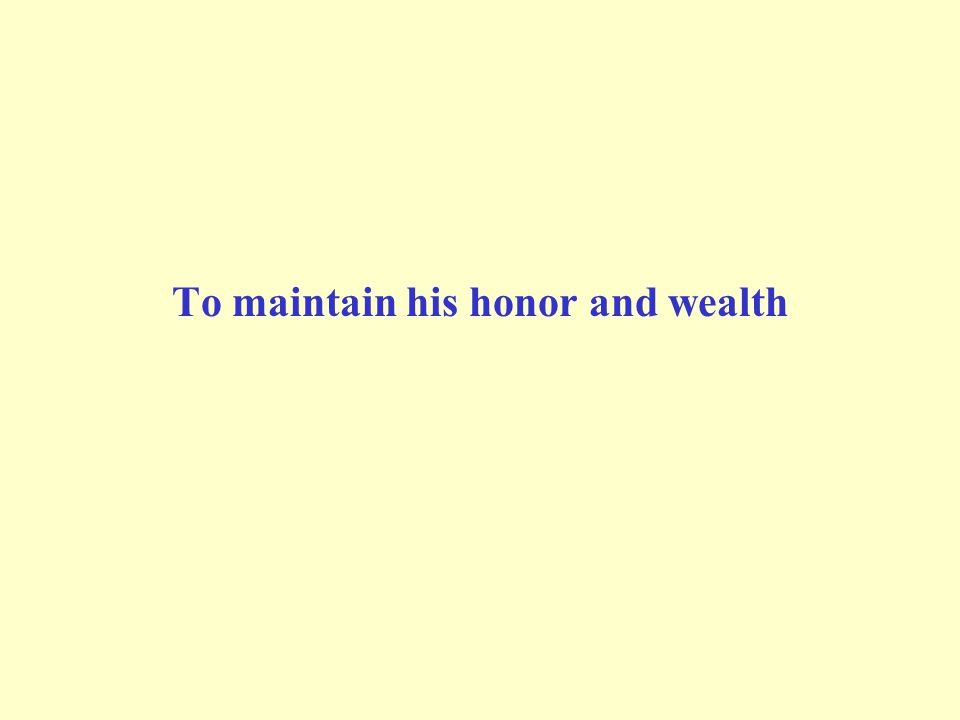 To maintain his honor and wealth